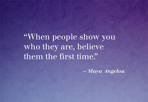 when-people-show-you-who-they-are-believe-them-the-first-time-maya-angelou
