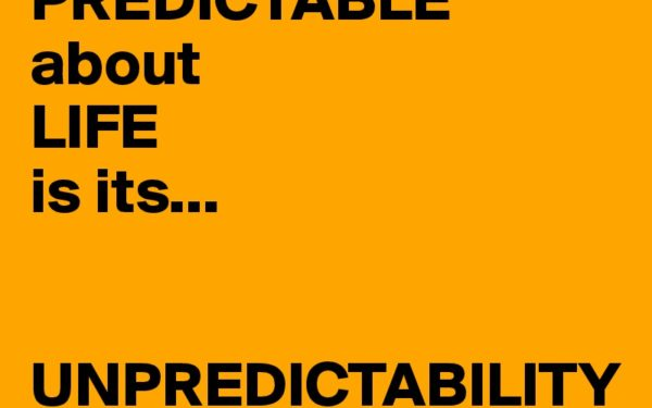 the-only-thing-PREDICTABLE-about-LIFE-is-its-UNPRE